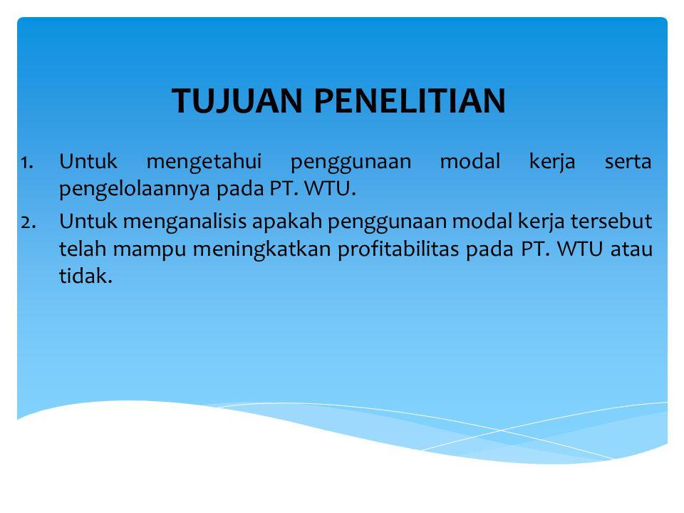 TUJUAN PENELITIAN 1.Untuk mengetahui penggunaan modal kerja serta pengelolaannya pada PT. WTU. 2.Untuk menganalisis apakah penggunaan modal kerja ters