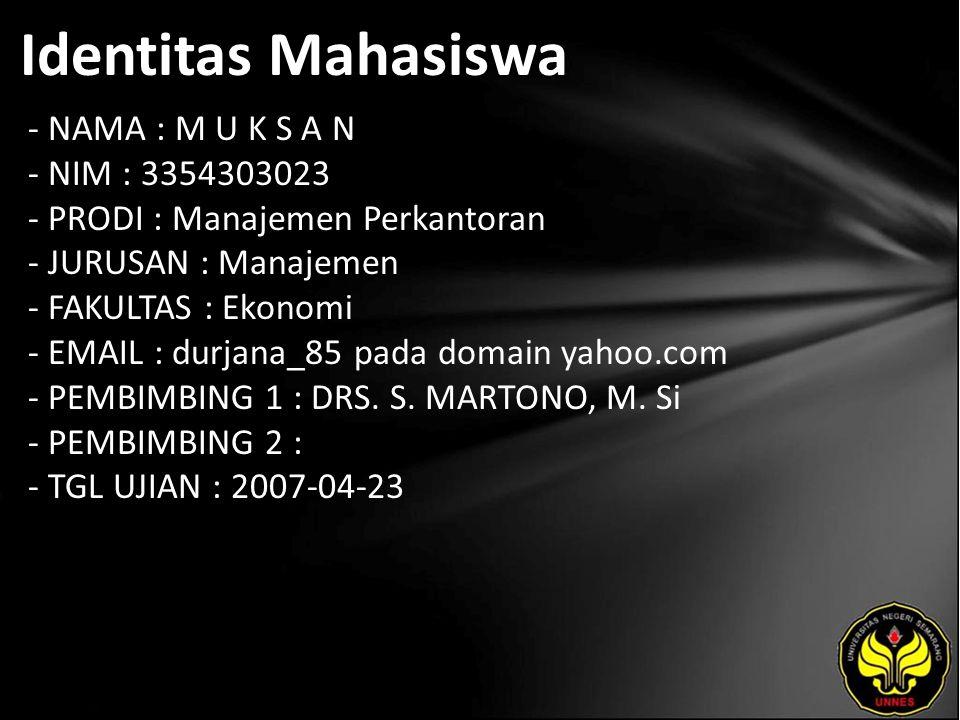 Identitas Mahasiswa - NAMA : M U K S A N - NIM : 3354303023 - PRODI : Manajemen Perkantoran - JURUSAN : Manajemen - FAKULTAS : Ekonomi - EMAIL : durjana_85 pada domain yahoo.com - PEMBIMBING 1 : DRS.