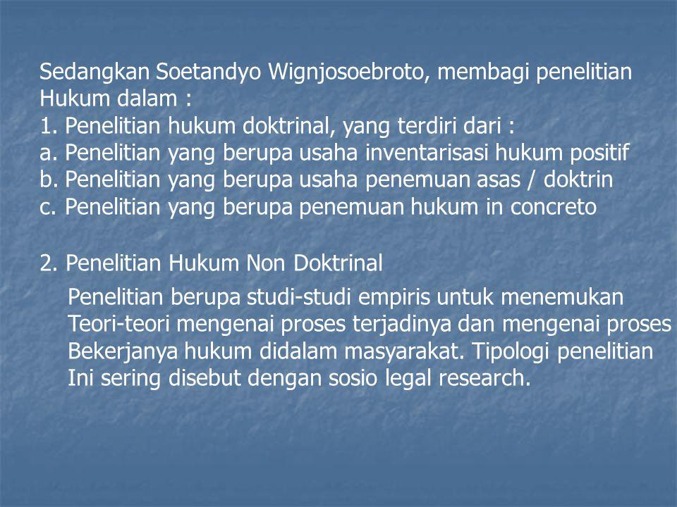 Sedangkan Soetandyo Wignjosoebroto, membagi penelitian Hukum dalam : 1.Penelitian hukum doktrinal, yang terdiri dari : a.Penelitian yang berupa usaha