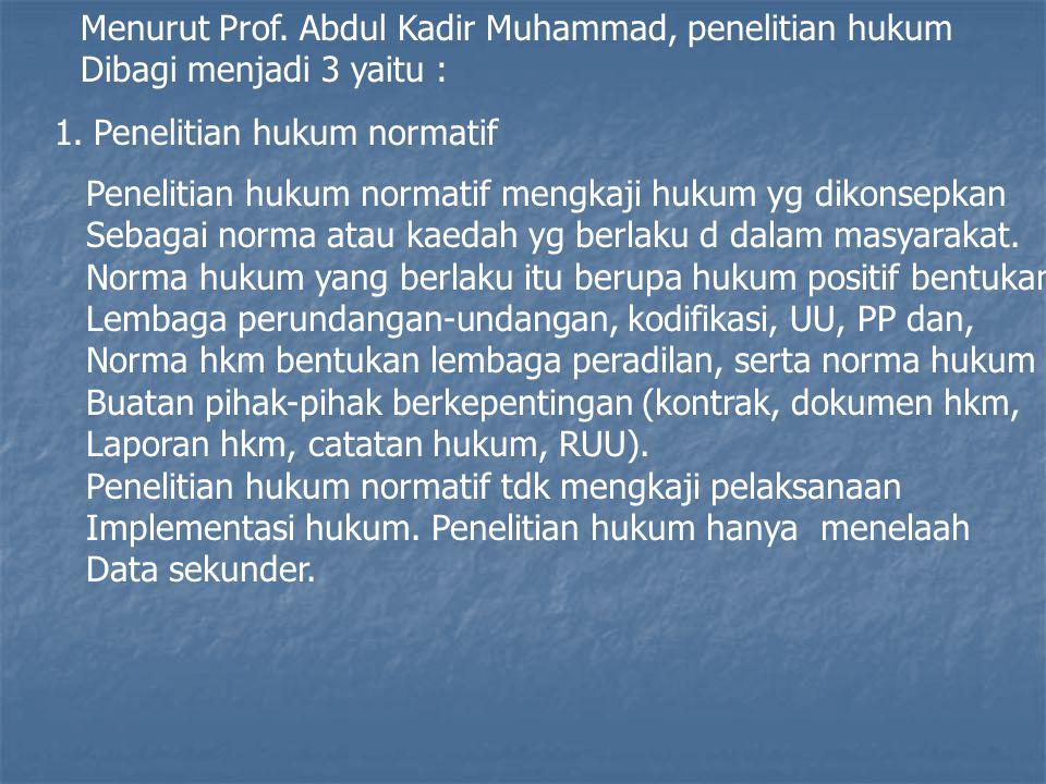 Menurut Prof. Abdul Kadir Muhammad, penelitian hukum Dibagi menjadi 3 yaitu : 1.Penelitian hukum normatif Penelitian hukum normatif mengkaji hukum yg