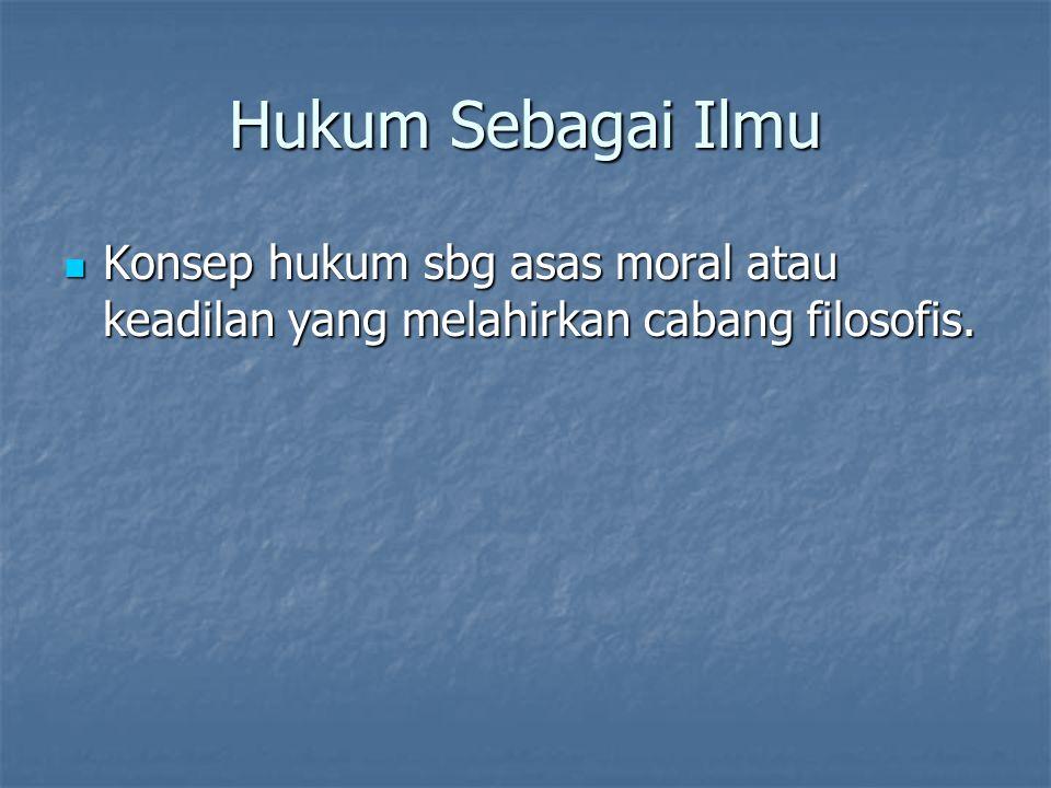 Hukum Sebagai Ilmu Konsep hukum sbg asas moral atau keadilan yang melahirkan cabang filosofis. Konsep hukum sbg asas moral atau keadilan yang melahirk