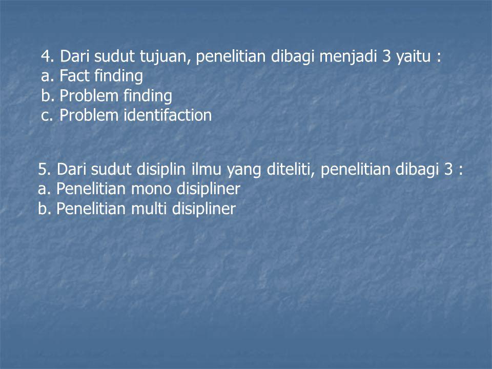 4. Dari sudut tujuan, penelitian dibagi menjadi 3 yaitu : a.Fact finding b.Problem finding c.Problem identifaction 5. Dari sudut disiplin ilmu yang di
