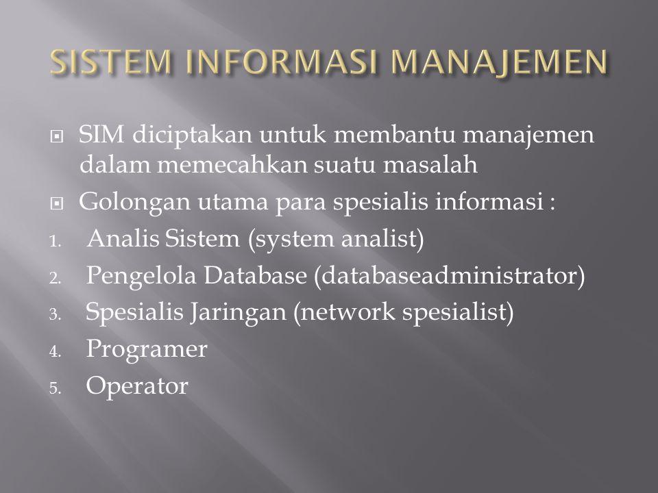  SIM diciptakan untuk membantu manajemen dalam memecahkan suatu masalah  Golongan utama para spesialis informasi : 1. Analis Sistem (system analist)