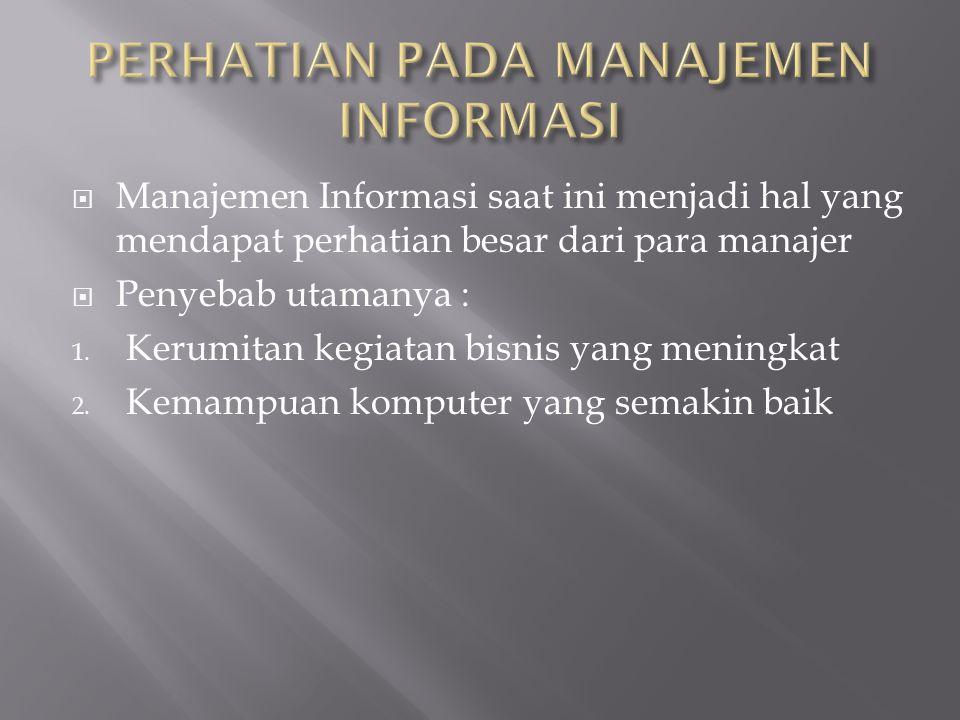  Manajemen Informasi saat ini menjadi hal yang mendapat perhatian besar dari para manajer  Penyebab utamanya : 1. Kerumitan kegiatan bisnis yang men