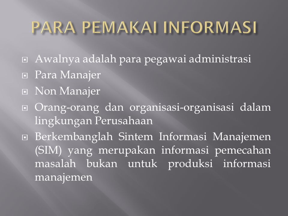  Awalnya adalah para pegawai administrasi  Para Manajer  Non Manajer  Orang-orang dan organisasi-organisasi dalam lingkungan Perusahaan  Berkembanglah Sintem Informasi Manajemen (SIM) yang merupakan informasi pemecahan masalah bukan untuk produksi informasi manajemen