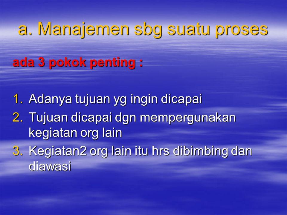 a. Manajemen sbg suatu proses ada 3 pokok penting : 1.Adanya tujuan yg ingin dicapai 2.Tujuan dicapai dgn mempergunakan kegiatan org lain 3.Kegiatan2