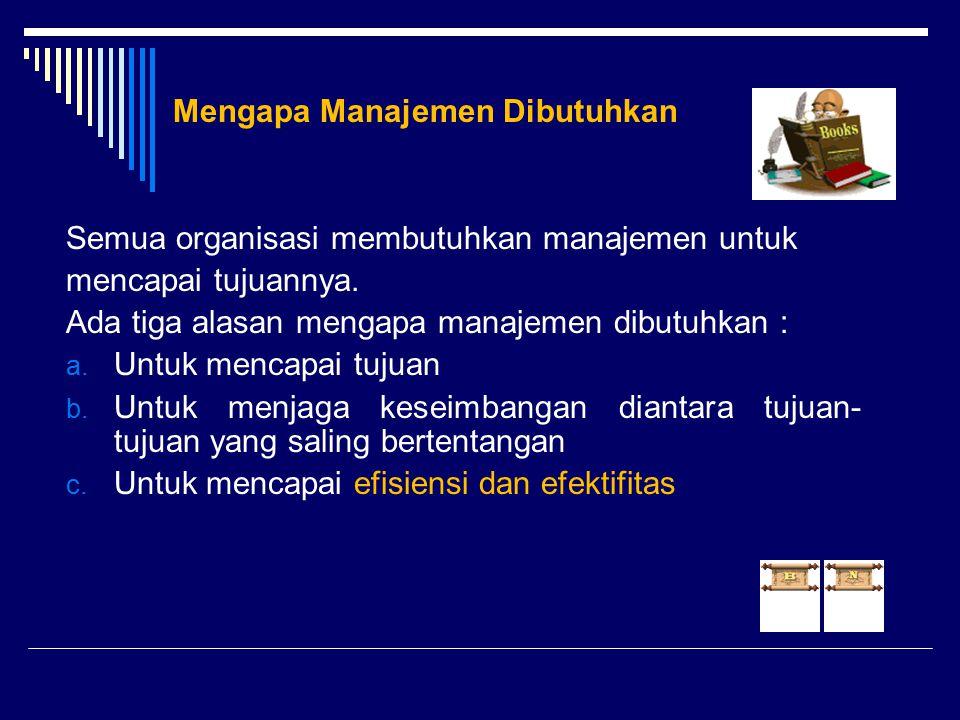 Mengapa Manajemen Dibutuhkan Semua organisasi membutuhkan manajemen untuk mencapai tujuannya. Ada tiga alasan mengapa manajemen dibutuhkan : a. Untuk