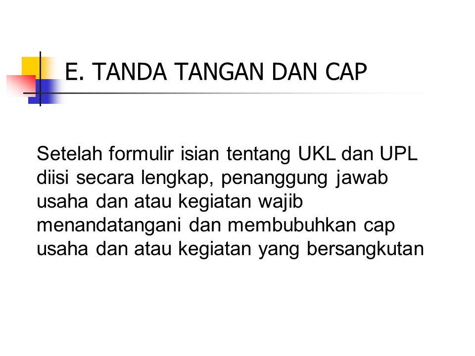 E. TANDA TANGAN DAN CAP Setelah formulir isian tentang UKL dan UPL diisi secara lengkap, penanggung jawab usaha dan atau kegiatan wajib menandatangani