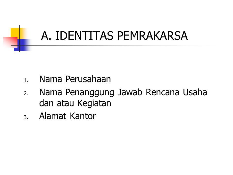 A. IDENTITAS PEMRAKARSA 1. Nama Perusahaan 2. Nama Penanggung Jawab Rencana Usaha dan atau Kegiatan 3. Alamat Kantor