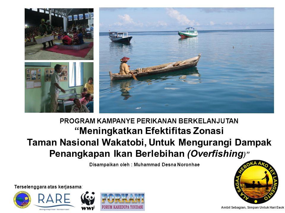 PROGRAM KAMPANYE PERIKANAN BERKELANJUTAN Meningkatkan Efektifitas Zonasi Taman Nasional Wakatobi, Untuk Mengurangi Dampak Penangkapan Ikan Berlebihan (Overfishing ) Terselenggara atas kerjasama: Ambil Sebagian, Simpan Untuk Hari Esok Disampaikan oleh : Muhammad Desna Noronhae