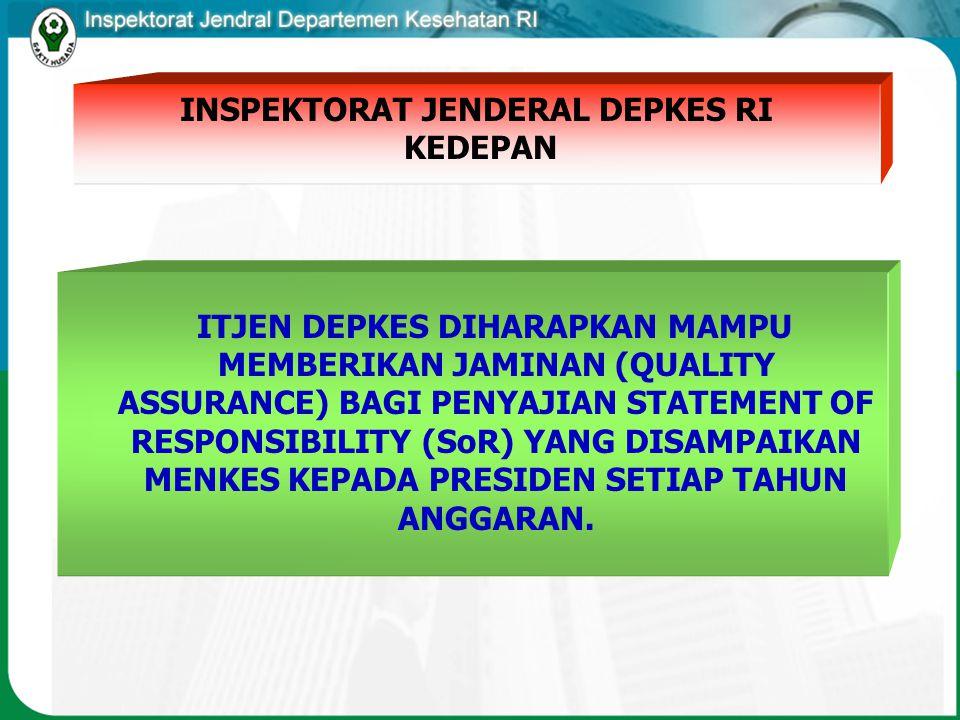 ITJEN DEPKES DIHARAPKAN MAMPU MEMBERIKAN JAMINAN (QUALITY ASSURANCE) BAGI PENYAJIAN STATEMENT OF RESPONSIBILITY (SoR) YANG DISAMPAIKAN MENKES KEPADA PRESIDEN SETIAP TAHUN ANGGARAN.