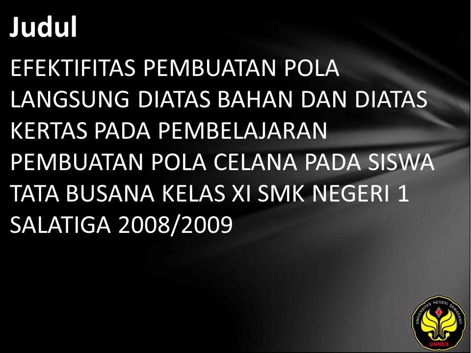 Judul EFEKTIFITAS PEMBUATAN POLA LANGSUNG DIATAS BAHAN DAN DIATAS KERTAS PADA PEMBELAJARAN PEMBUATAN POLA CELANA PADA SISWA TATA BUSANA KELAS XI SMK NEGERI 1 SALATIGA 2008/2009