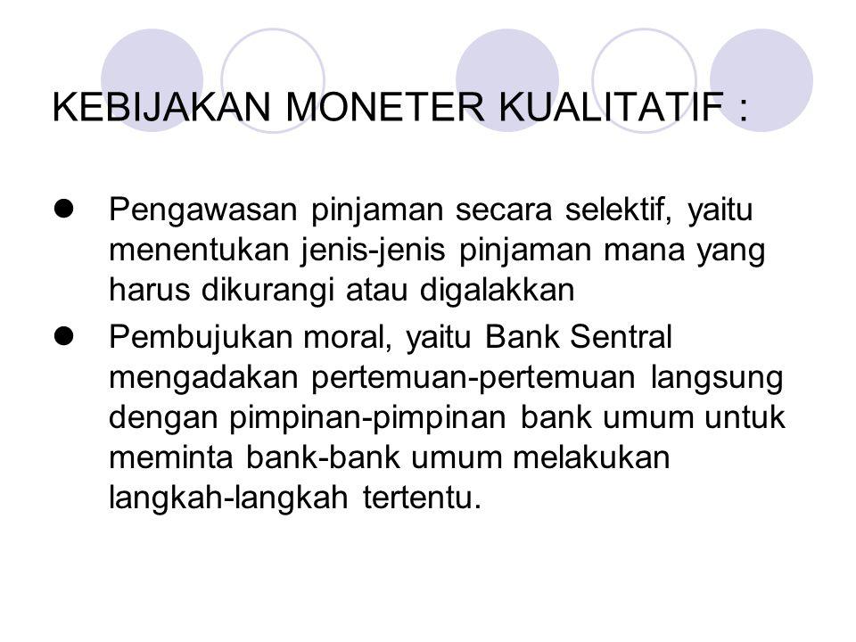 KEBIJAKAN MONETER KUALITATIF : Pengawasan pinjaman secara selektif, yaitu menentukan jenis-jenis pinjaman mana yang harus dikurangi atau digalakkan Pe
