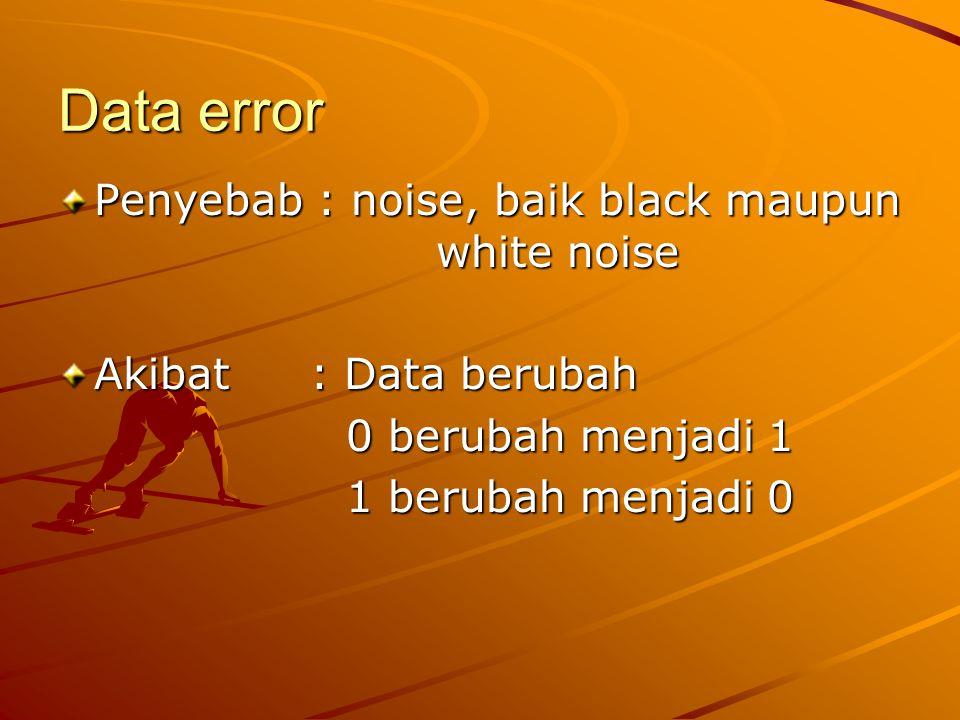 Data error Penyebab : noise, baik black maupun white noise Akibat : Data berubah 0 berubah menjadi 1 1 berubah menjadi 0