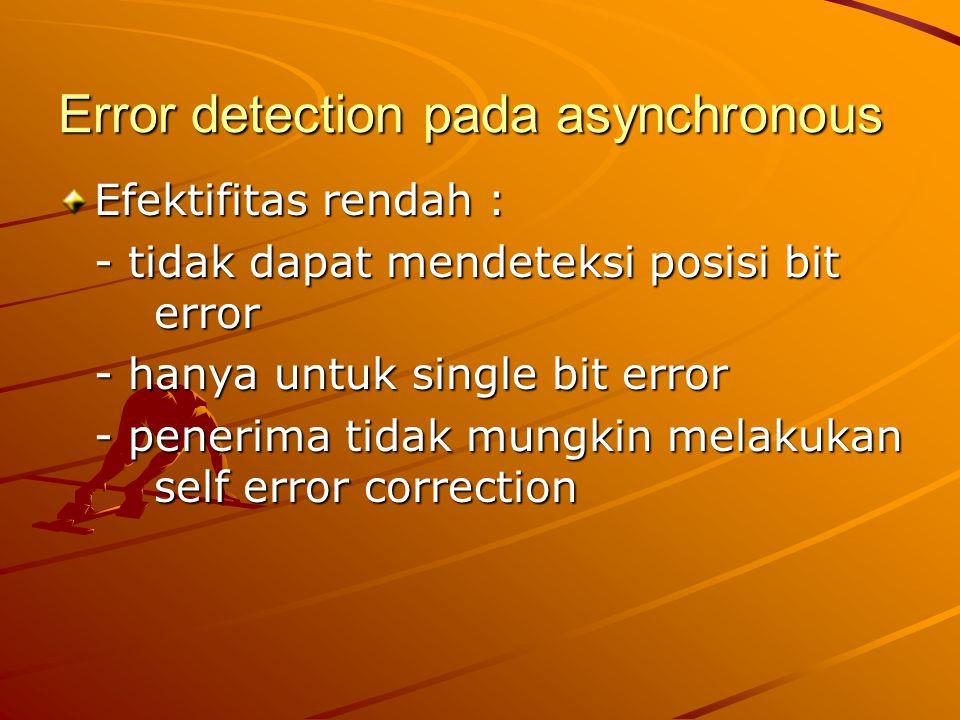 Error detection pada asynchronous Efektifitas rendah : - tidak dapat mendeteksi posisi bit error - hanya untuk single bit error - penerima tidak mungk