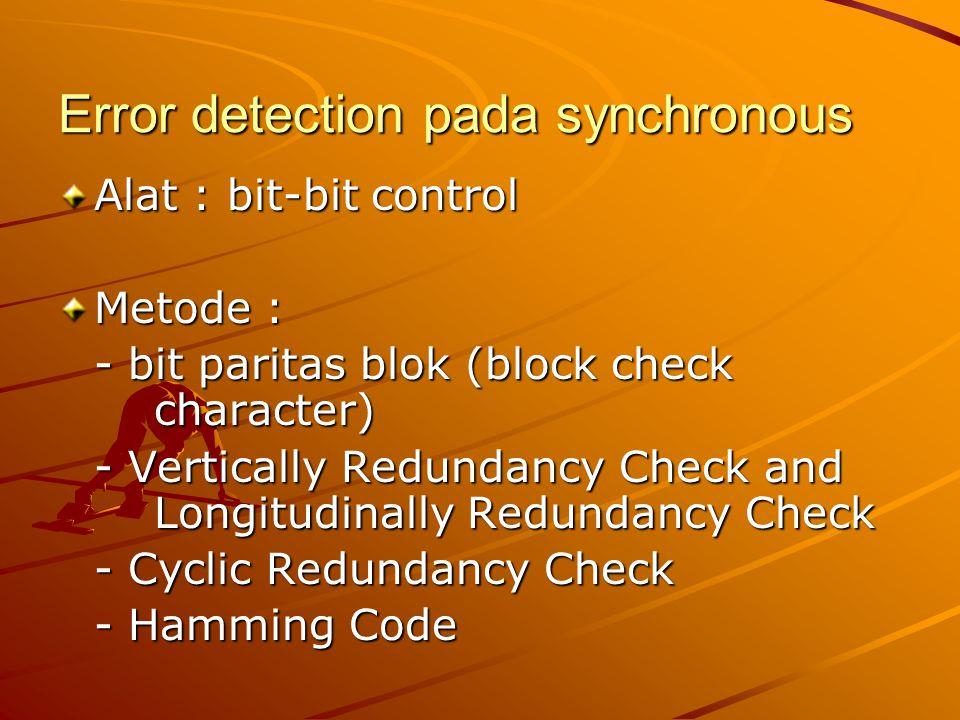 Error detection pada synchronous Alat : bit-bit control Metode : - bit paritas blok (block check character) - Vertically Redundancy Check and Longitud