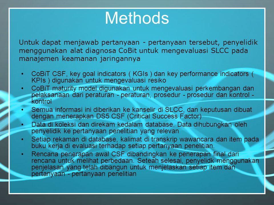 Methods CoBiT CSF, key goal indicators ( KGIs ) dan key performance indicators ( KPIs ) digunakan untuk mengevaluasi resiko CoBiT maturity model digun