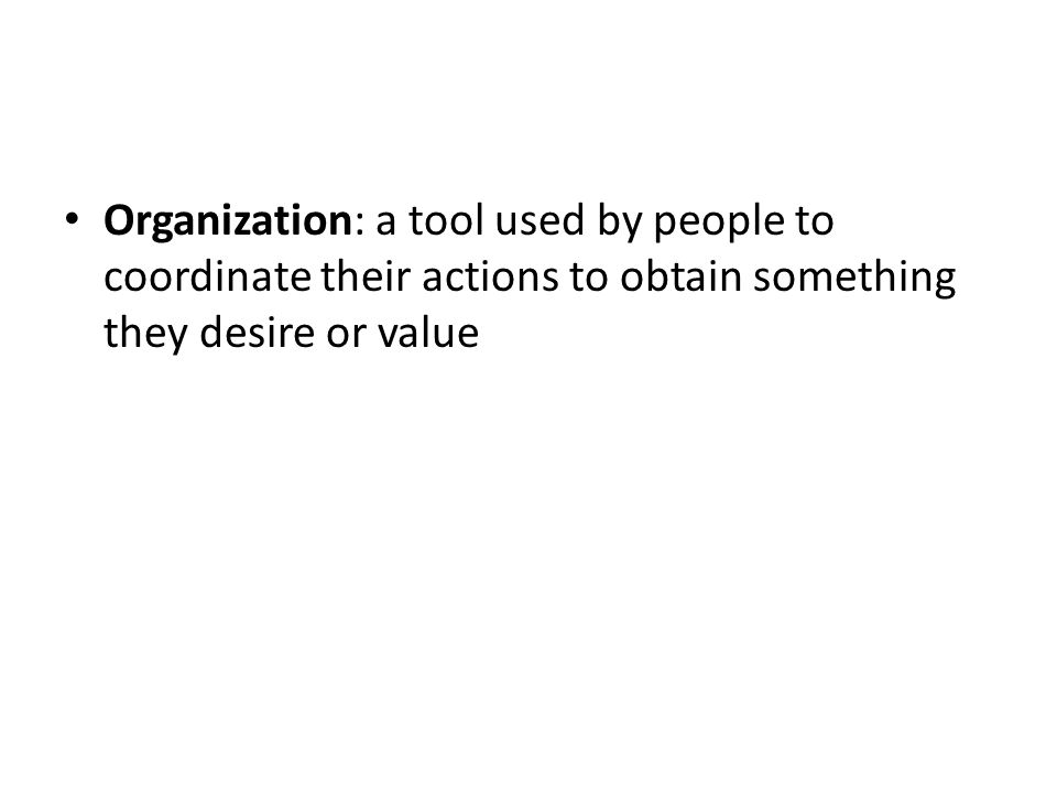 Organization: a tool used by people to coordinate their actions to obtain something they desire or value