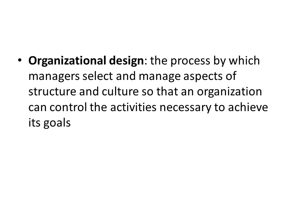 Organizational design: the process by which managers select and manage aspects of structure and culture so that an organization can control the activi