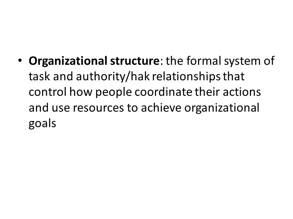 Organizational structure: the formal system of task and authority/hak relationships that control how people coordinate their actions and use resources to achieve organizational goals