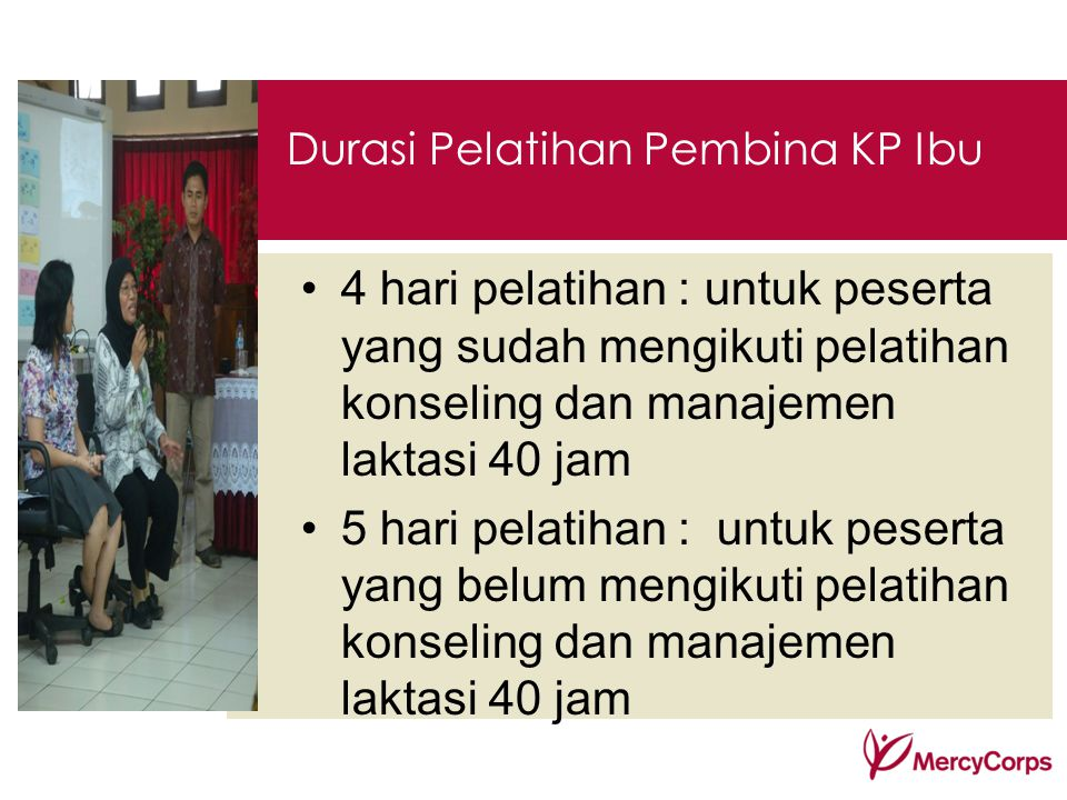 Durasi Pelatihan Pembina KP Ibu 4 hari pelatihan : untuk peserta yang sudah mengikuti pelatihan konseling dan manajemen laktasi 40 jam 5 hari pelatiha