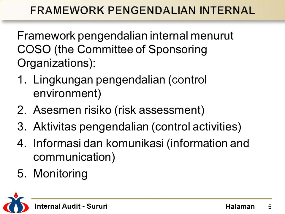 Internal Audit - Sururi Halaman Framework pengendalian internal menurut COSO (the Committee of Sponsoring Organizations): 1.Lingkungan pengendalian (control environment) 2.Asesmen risiko (risk assessment) 3.Aktivitas pengendalian (control activities) 4.Informasi dan komunikasi (information and communication) 5.Monitoring 5
