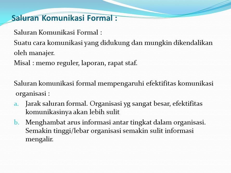 Saluran Komunikasi Formal : Suatu cara komunikasi yang didukung dan mungkin dikendalikan oleh manajer. Misal : memo reguler, laporan, rapat staf. Salu