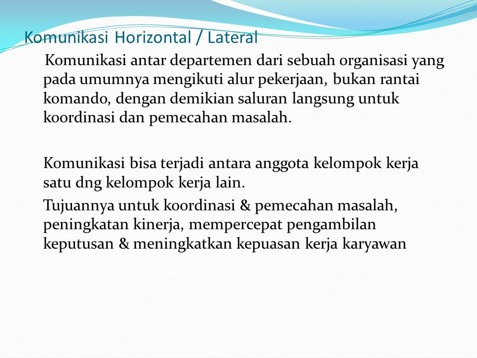 Komunikasi Horizontal / Lateral Komunikasi antar departemen dari sebuah organisasi yang pada umumnya mengikuti alur pekerjaan, bukan rantai komando, d