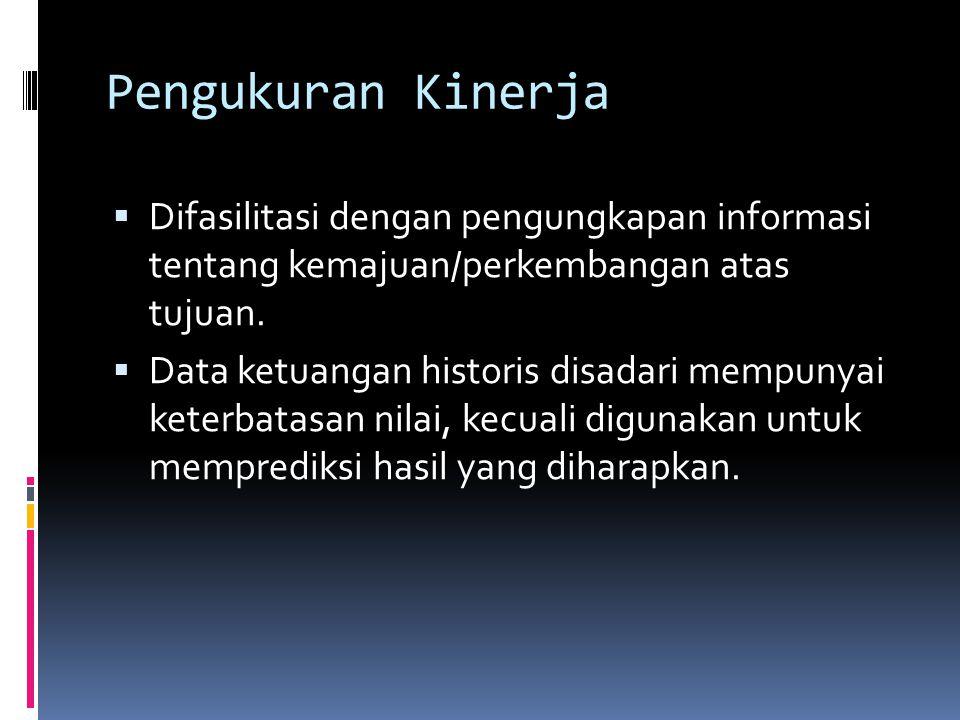 Pengukuran Kinerja  Difasilitasi dengan pengungkapan informasi tentang kemajuan/perkembangan atas tujuan.  Data ketuangan historis disadari mempunya