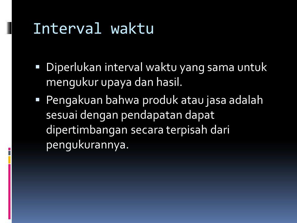 Interval waktu  Diperlukan interval waktu yang sama untuk mengukur upaya dan hasil.  Pengakuan bahwa produk atau jasa adalah sesuai dengan pendapata