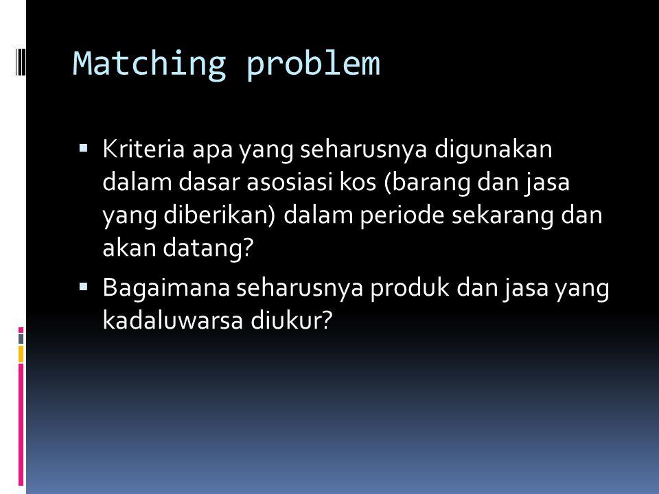 Matching problem  Kriteria apa yang seharusnya digunakan dalam dasar asosiasi kos (barang dan jasa yang diberikan) dalam periode sekarang dan akan da