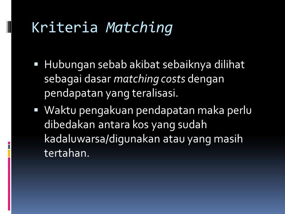 Kriteria Matching  Hubungan sebab akibat sebaiknya dilihat sebagai dasar matching costs dengan pendapatan yang teralisasi.  Waktu pengakuan pendapat