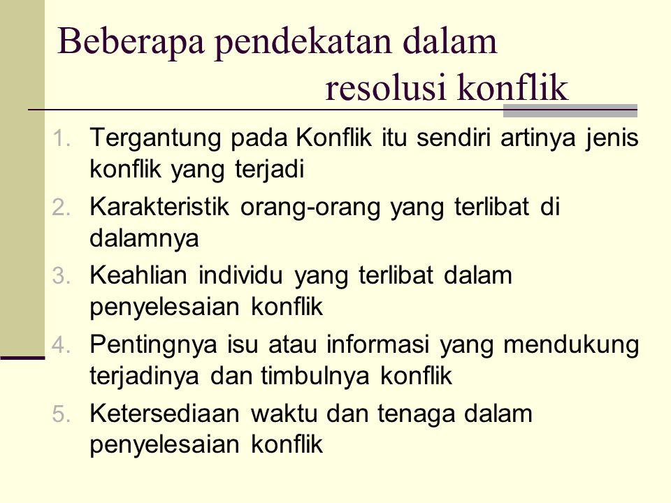 Beberapa pendekatan dalam resolusi konflik 1. Tergantung pada Konflik itu sendiri artinya jenis konflik yang terjadi 2. Karakteristik orang-orang yang