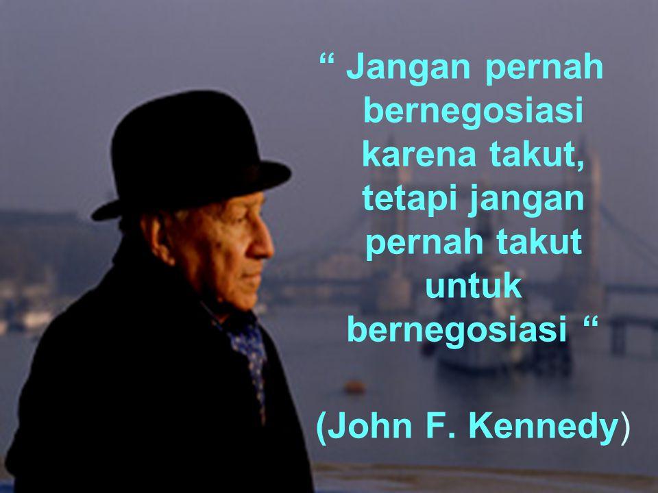 Jangan pernah bernegosiasi karena takut, tetapi jangan pernah takut untuk bernegosiasi (John F.
