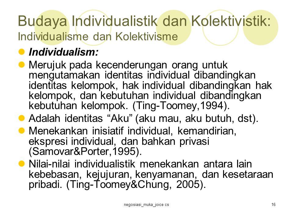 negosiasi_muka_joice cs16 Budaya Individualistik dan Kolektivistik: Individualisme dan Kolektivisme Individualism: Merujuk pada kecenderungan orang untuk mengutamakan identitas individual dibandingkan identitas kelompok, hak individual dibandingkan hak kelompok, dan kebutuhan individual dibandingkan kebutuhan kelompok.