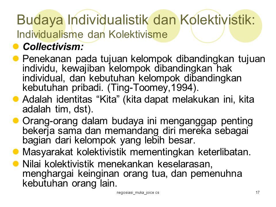 negosiasi_muka_joice cs17 Budaya Individualistik dan Kolektivistik: Individualisme dan Kolektivisme Collectivism: Penekanan pada tujuan kelompok dibandingkan tujuan individu, kewajiban kelompok dibandingkan hak individual, dan kebutuhan kelompok dibandingkan kebutuhan pribadi.