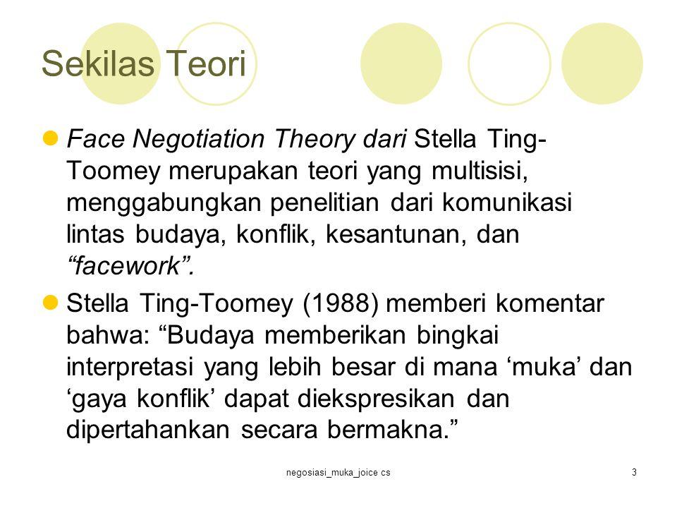 negosiasi_muka_joice cs3 Sekilas Teori Face Negotiation Theory dari Stella Ting- Toomey merupakan teori yang multisisi, menggabungkan penelitian dari komunikasi lintas budaya, konflik, kesantunan, dan facework .