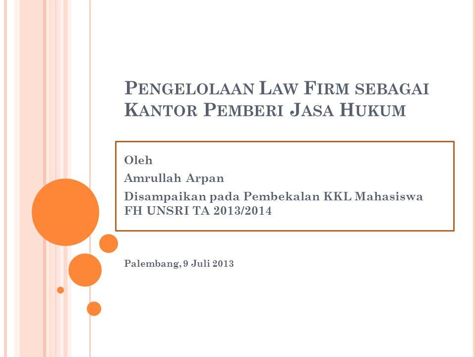 P ENGELOLAAN L AW F IRM SEBAGAI K ANTOR P EMBERI J ASA H UKUM Oleh Amrullah Arpan Disampaikan pada Pembekalan KKL Mahasiswa FH UNSRI TA 2013/2014 Palembang, 9 Juli 2013
