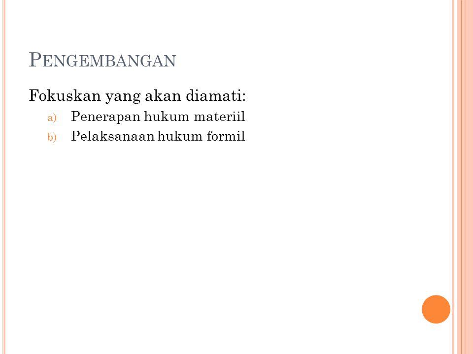P ENGEMBANGAN Fokuskan yang akan diamati: a) Penerapan hukum materiil b) Pelaksanaan hukum formil