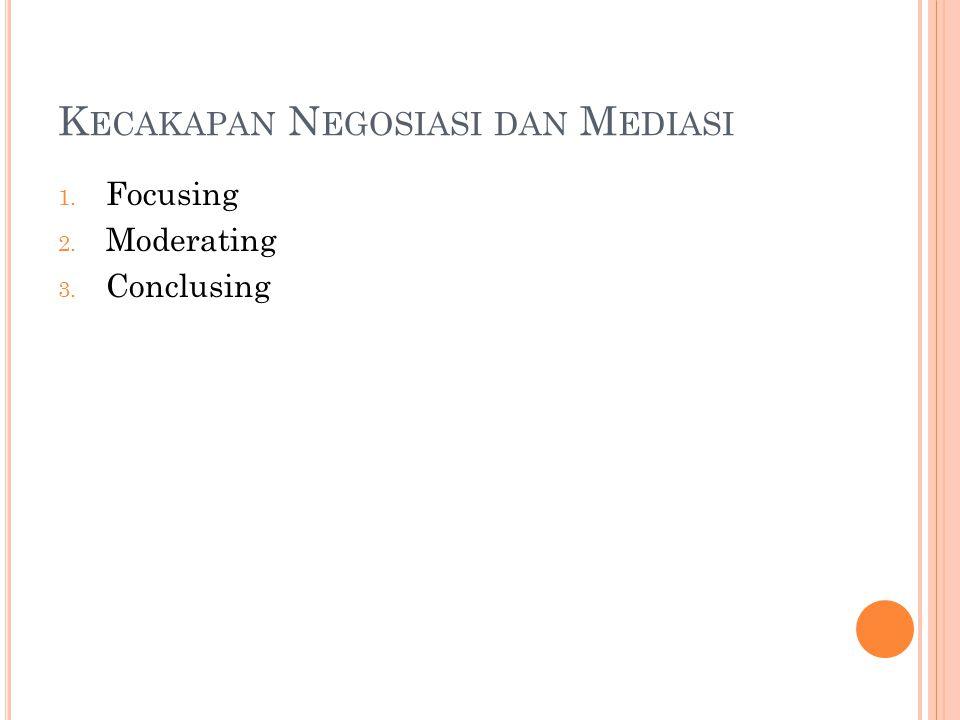 K ECAKAPAN N EGOSIASI DAN M EDIASI 1. Focusing 2. Moderating 3. Conclusing