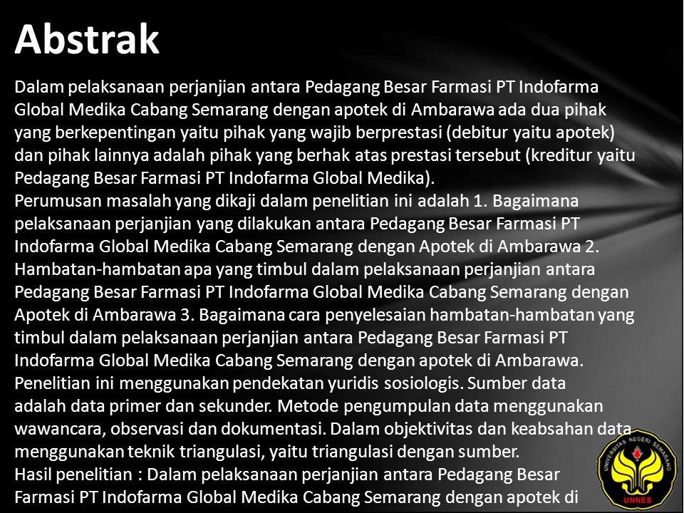 Abstrak Dalam pelaksanaan perjanjian antara Pedagang Besar Farmasi PT Indofarma Global Medika Cabang Semarang dengan apotek di Ambarawa ada dua pihak yang berkepentingan yaitu pihak yang wajib berprestasi (debitur yaitu apotek) dan pihak lainnya adalah pihak yang berhak atas prestasi tersebut (kreditur yaitu Pedagang Besar Farmasi PT Indofarma Global Medika).