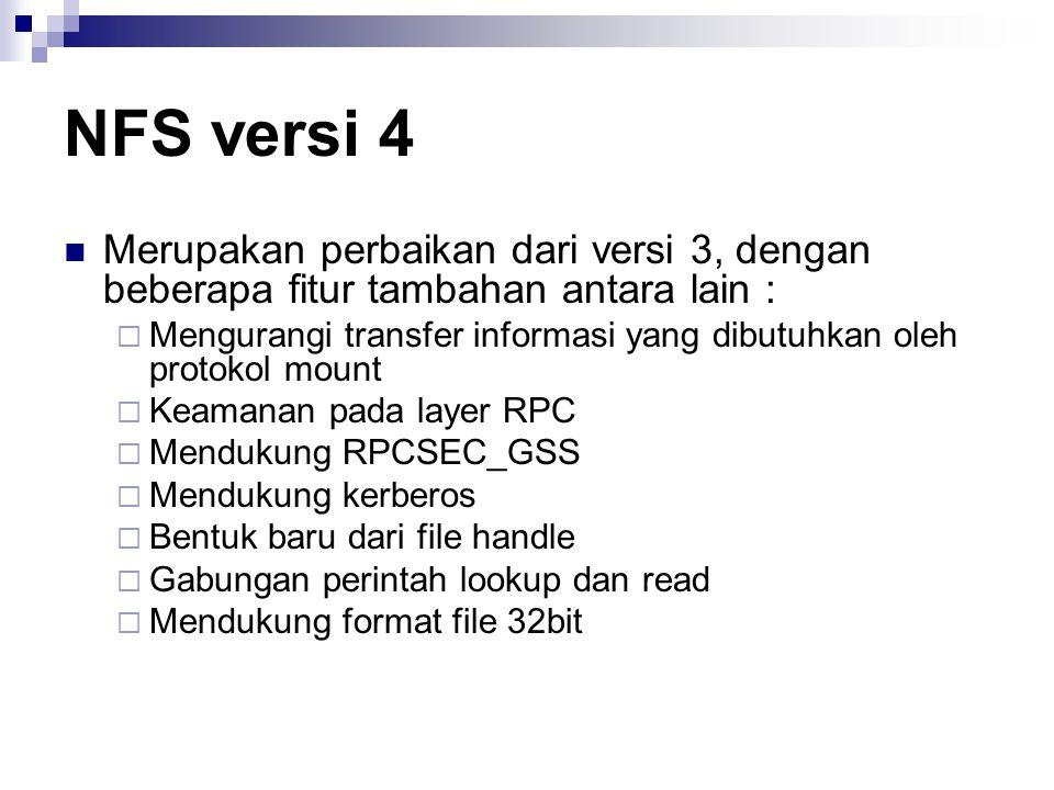 NFS versi 4 Merupakan perbaikan dari versi 3, dengan beberapa fitur tambahan antara lain :  Mengurangi transfer informasi yang dibutuhkan oleh protok