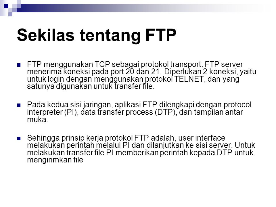 Sekilas tentang FTP FTP menggunakan TCP sebagai protokol transport. FTP server menerima koneksi pada port 20 dan 21. Diperlukan 2 koneksi, yaitu untuk