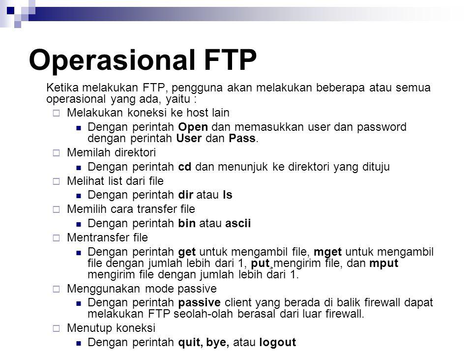 Operasional FTP Ketika melakukan FTP, pengguna akan melakukan beberapa atau semua operasional yang ada, yaitu :  Melakukan koneksi ke host lain Denga