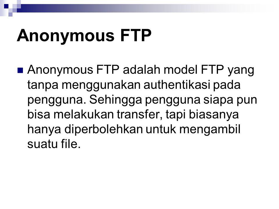 Anonymous FTP Anonymous FTP adalah model FTP yang tanpa menggunakan authentikasi pada pengguna. Sehingga pengguna siapa pun bisa melakukan transfer, t
