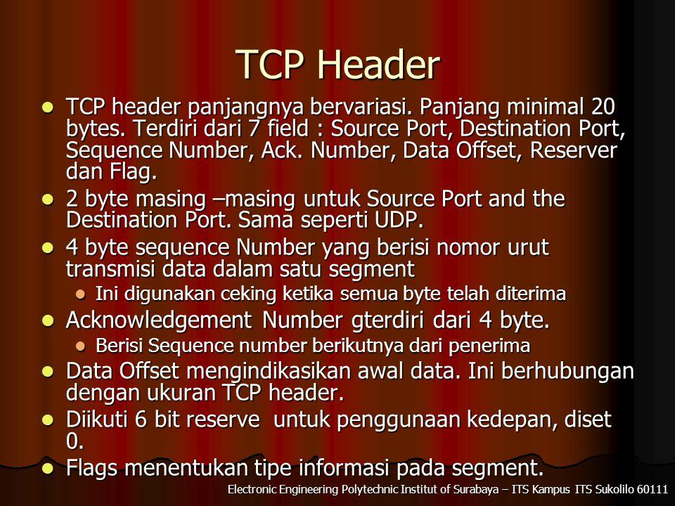 Electronic Engineering Polytechnic Institut of Surabaya – ITS Kampus ITS Sukolilo 60111 TCP Header TCP header panjangnya bervariasi. Panjang minimal 2
