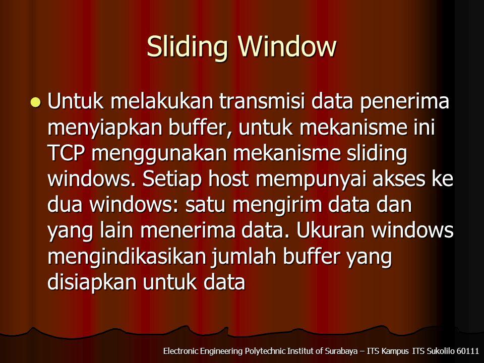 Electronic Engineering Polytechnic Institut of Surabaya – ITS Kampus ITS Sukolilo 60111 Sliding Window Untuk melakukan transmisi data penerima menyiapkan buffer, untuk mekanisme ini TCP menggunakan mekanisme sliding windows.
