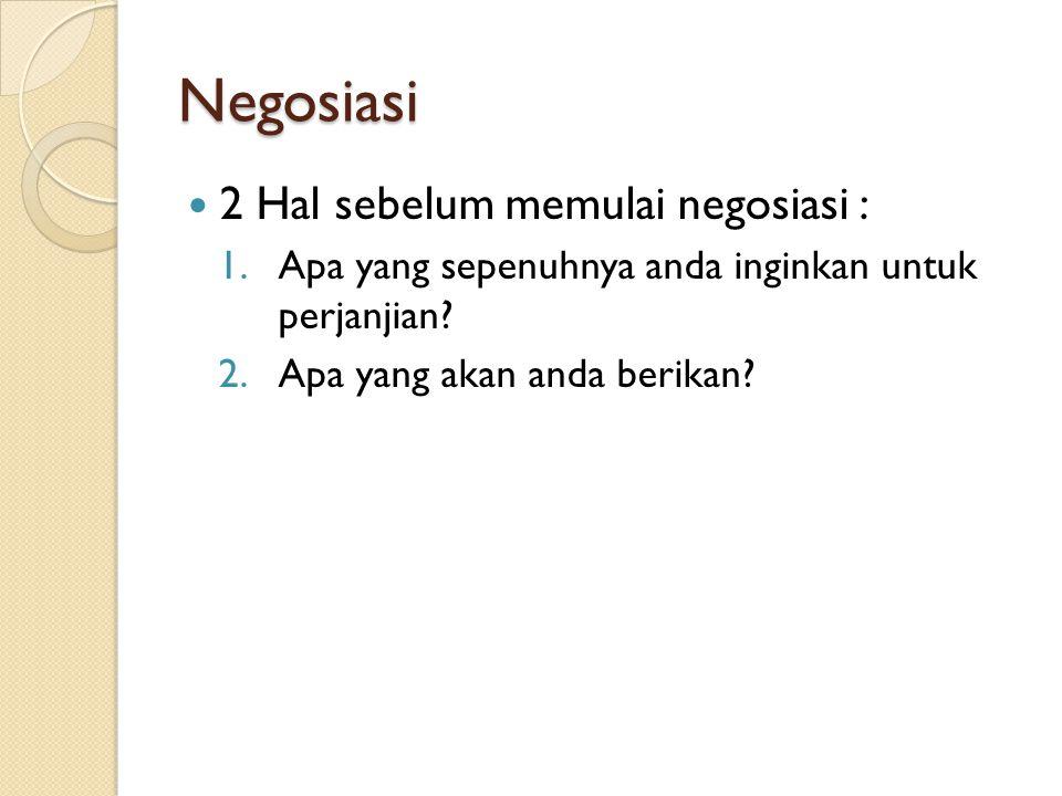 Negosiasi 2 Hal sebelum memulai negosiasi : 1.Apa yang sepenuhnya anda inginkan untuk perjanjian? 2.Apa yang akan anda berikan?