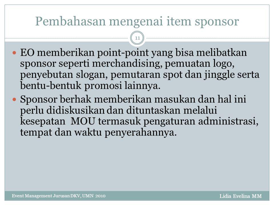 Lidia Evelina MM Event Management Jurusan DKV, UMN 2010 11 Pembahasan mengenai item sponsor EO memberikan point-point yang bisa melibatkan sponsor seperti merchandising, pemuatan logo, penyebutan slogan, pemutaran spot dan jinggle serta bentu-bentuk promosi lainnya.