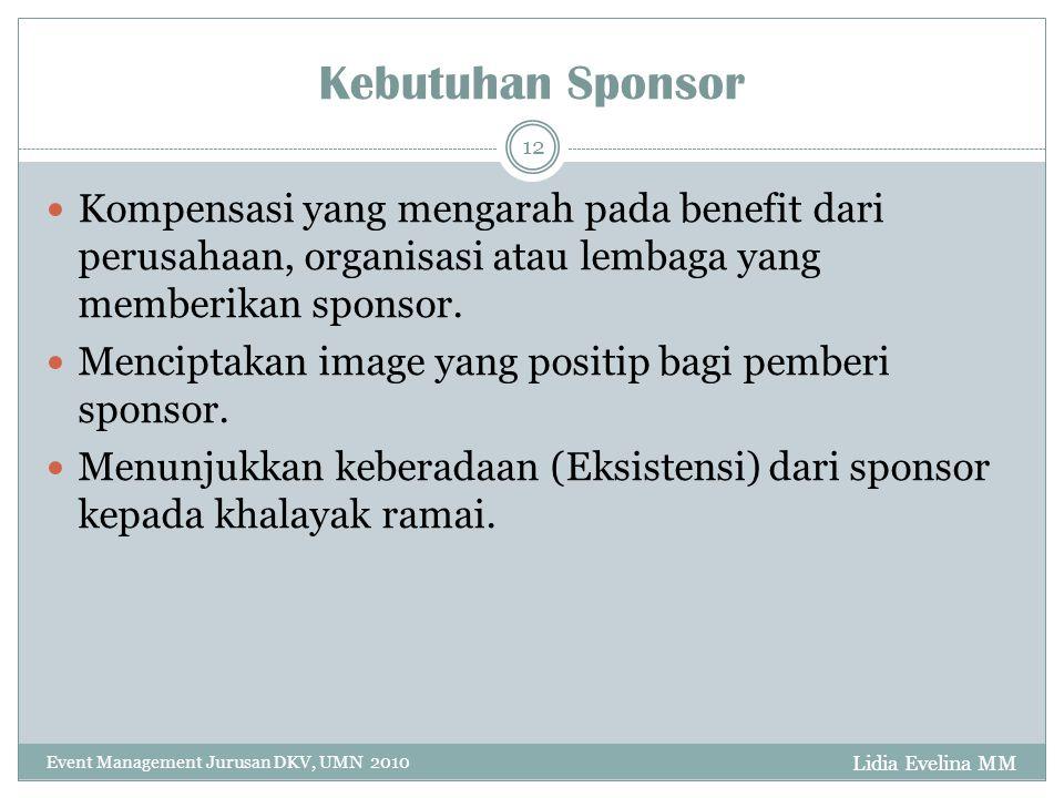 Lidia Evelina MM Event Management Jurusan DKV, UMN 2010 12 Kebutuhan Sponsor Kompensasi yang mengarah pada benefit dari perusahaan, organisasi atau lembaga yang memberikan sponsor.